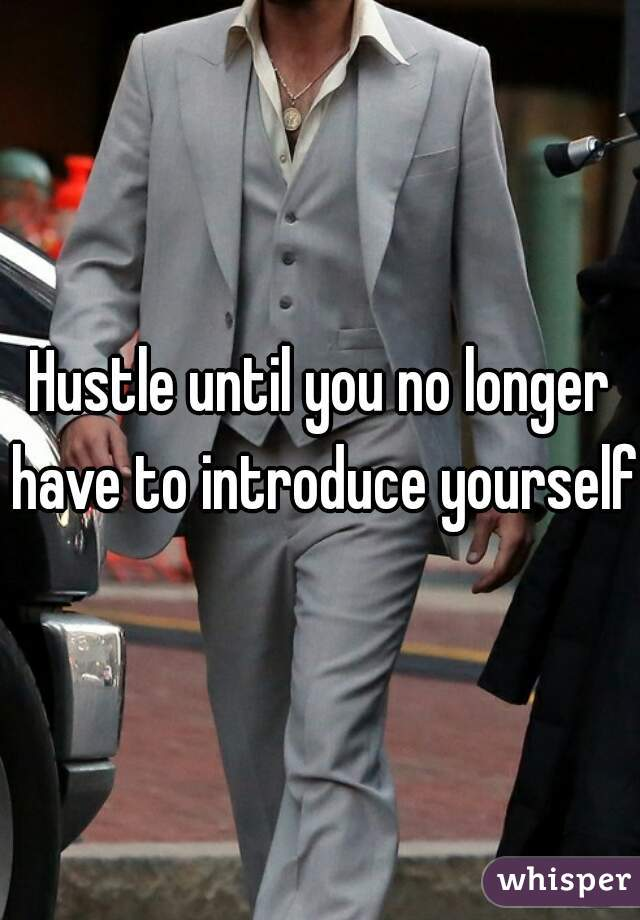 Hustle until you no longer have to introduce yourself