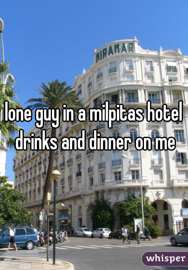lone guy in a milpitas hotel drinks and dinner on me