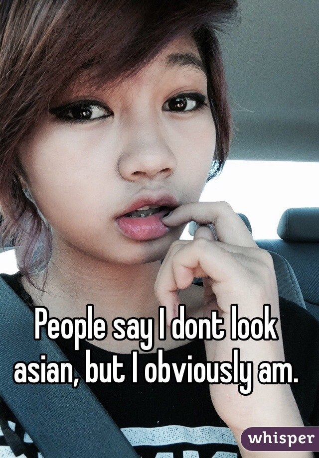 People say I dont look asian, but I obviously am.