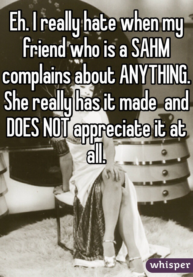 Eh. I really hate when my friend who is a SAHM complains about ANYTHING. She really has it made  and DOES NOT appreciate it at all.