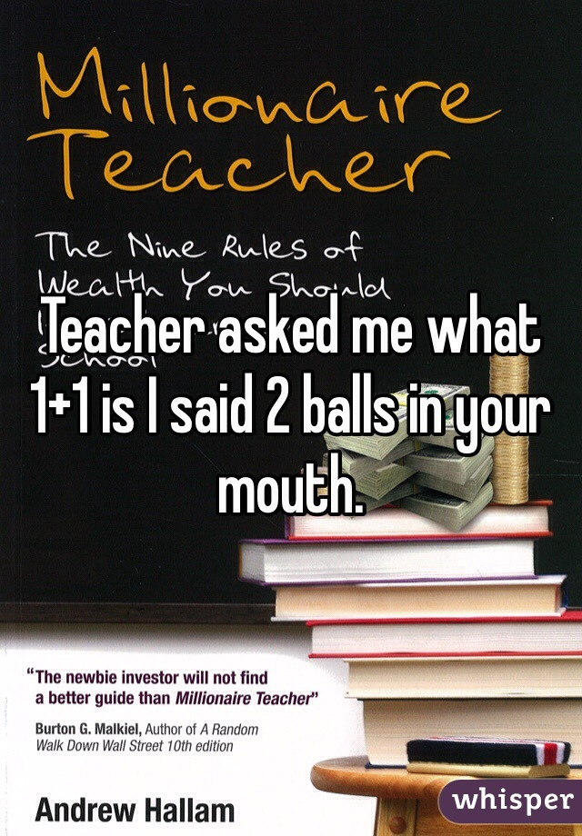 Teacher asked me what 1+1 is I said 2 balls in your mouth.
