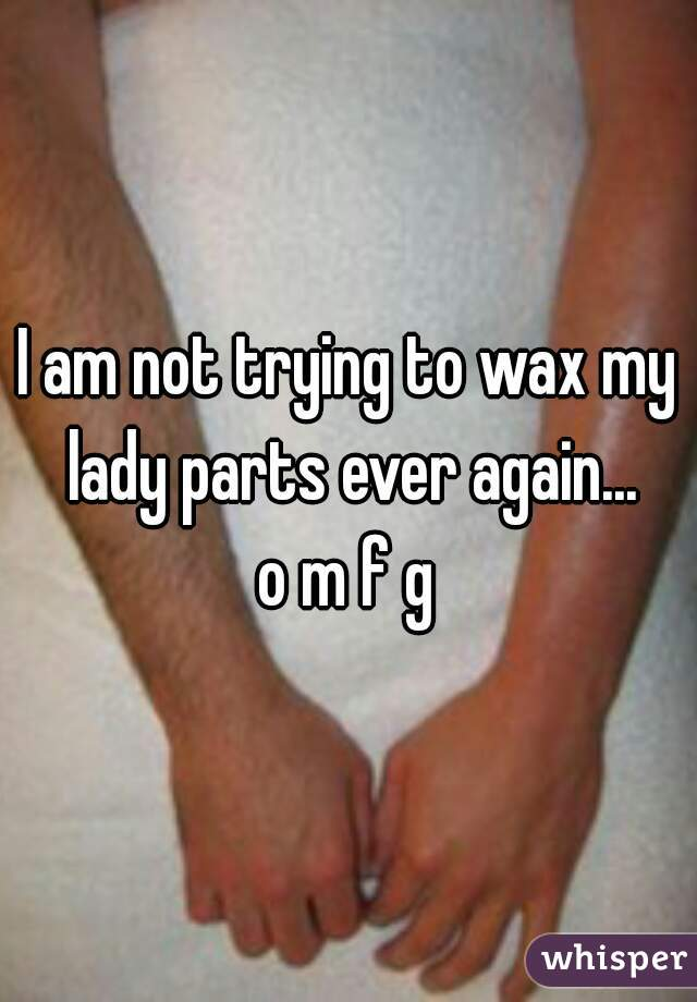 I am not trying to wax my lady parts ever again...  o m f g