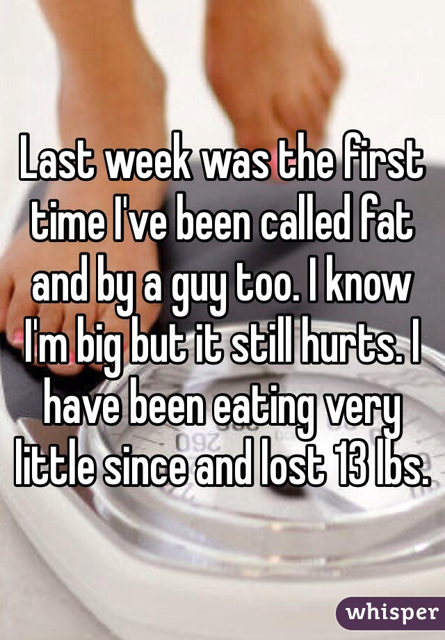 Last week was the first time I've been called fat and by a guy too. I know I'm big but it still hurts. I have been eating very little since and lost 13 lbs.