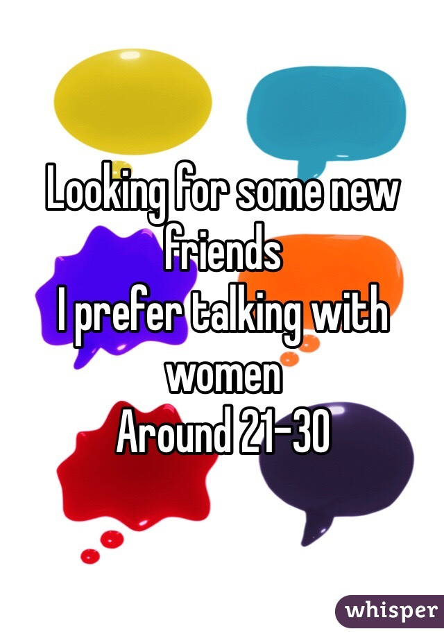 Looking for some new friends I prefer talking with women Around 21-30