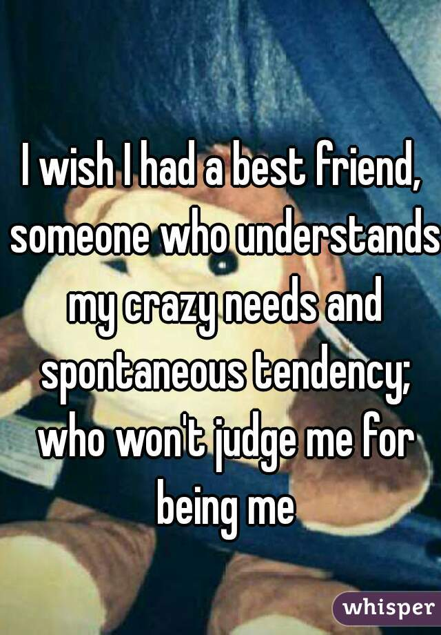 I wish I had a best friend, someone who understands my crazy needs and spontaneous tendency; who won't judge me for being me