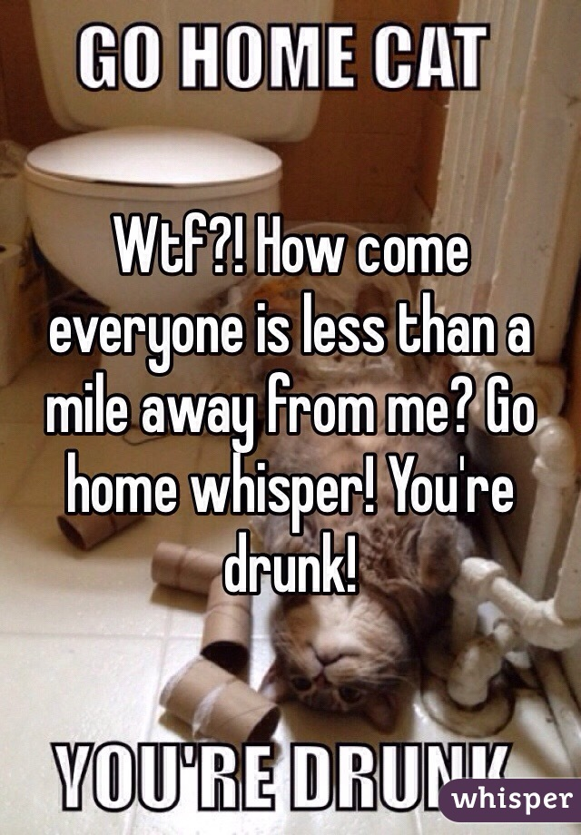 Wtf?! How come everyone is less than a mile away from me? Go home whisper! You're drunk!