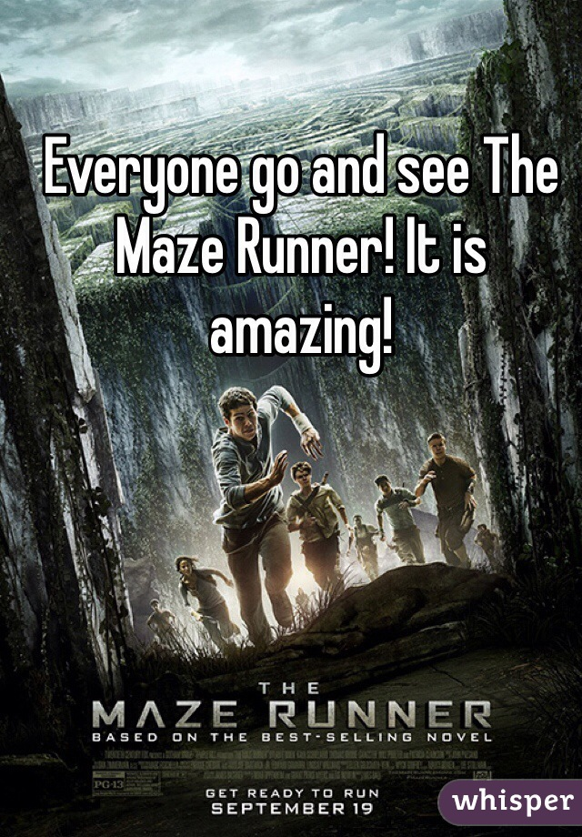 Everyone go and see The Maze Runner! It is amazing!