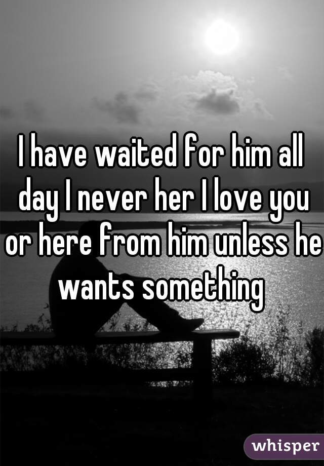 I have waited for him all day I never her I love you or here from him unless he wants something