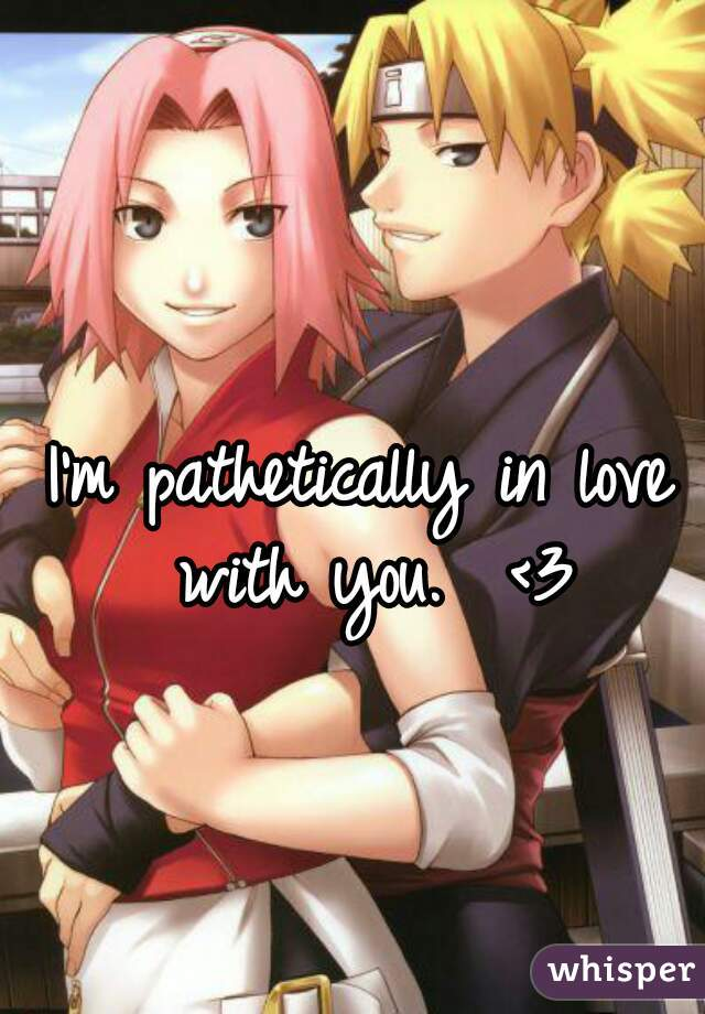 I'm pathetically in love with you.  <3