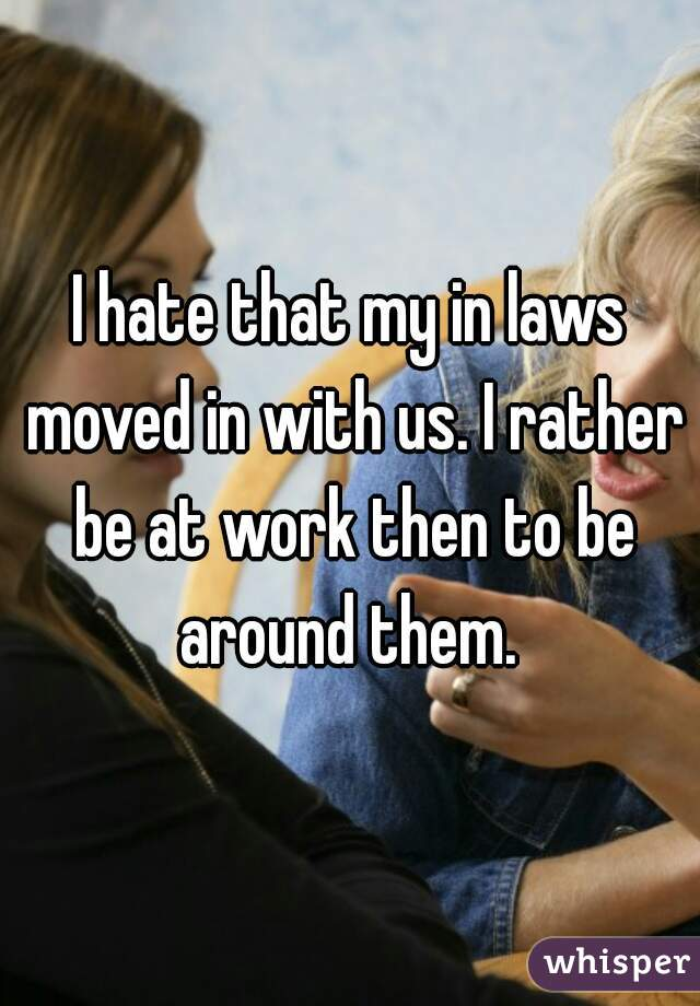 I hate that my in laws moved in with us. I rather be at work then to be around them.