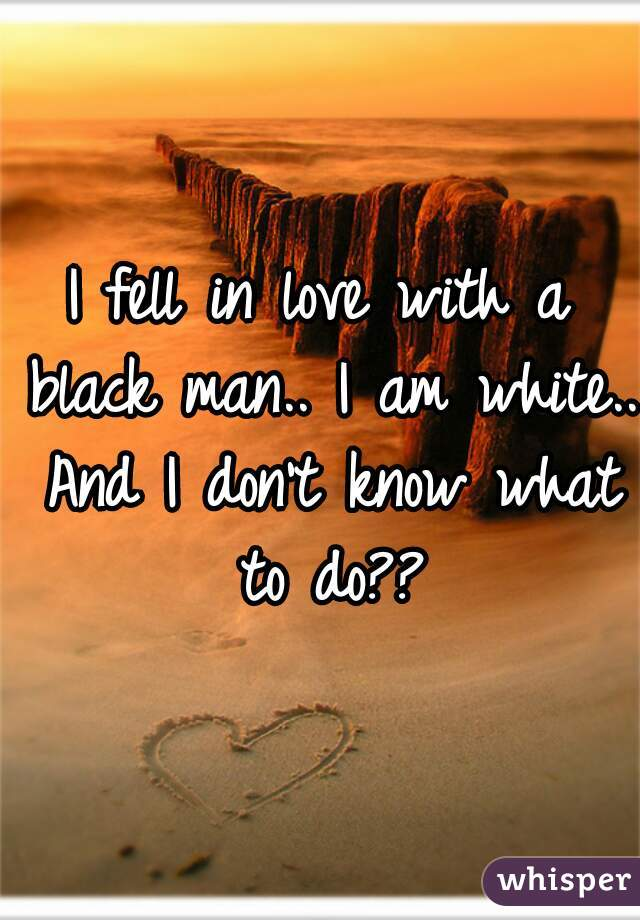 I fell in love with a black man.. I am white.. And I don't know what to do??