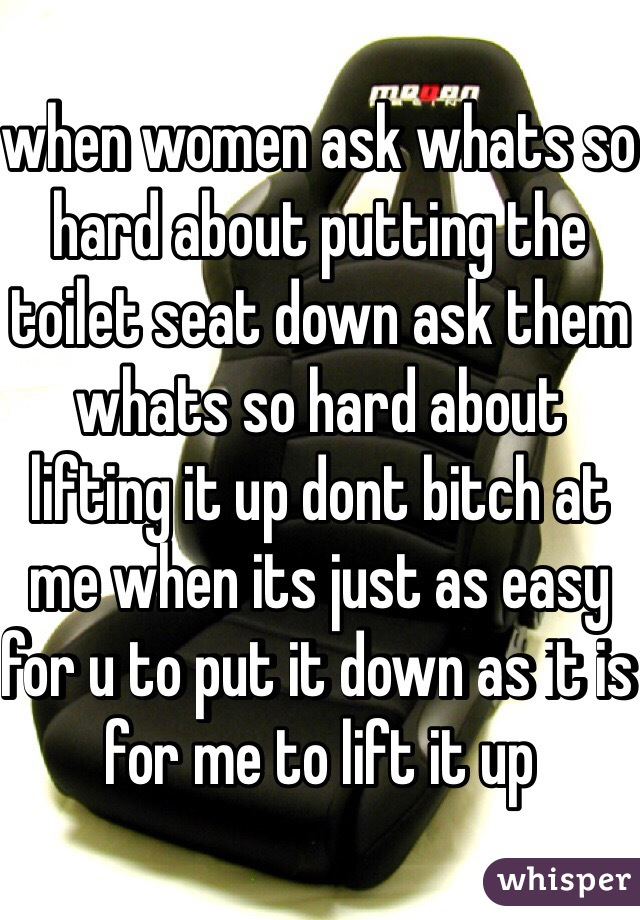 when women ask whats so hard about putting the toilet seat down ask them whats so hard about lifting it up dont bitch at me when its just as easy for u to put it down as it is for me to lift it up