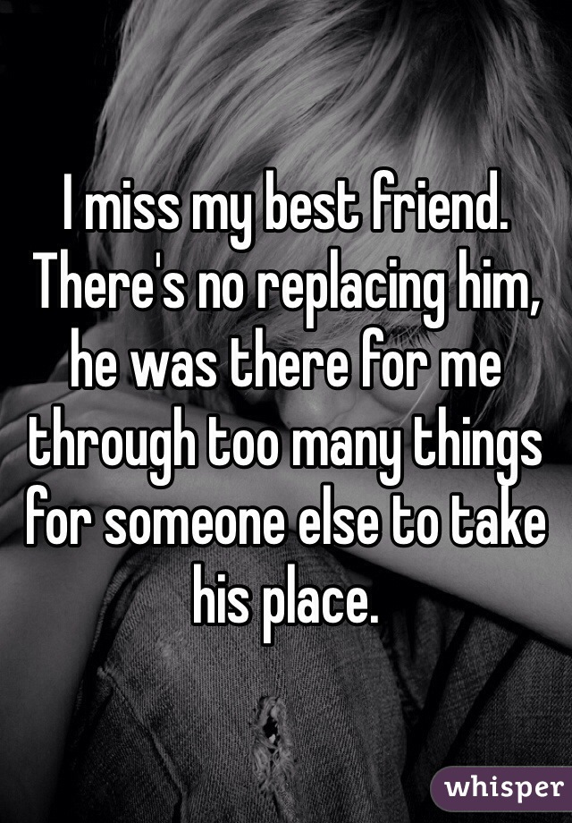 I miss my best friend. There's no replacing him, he was there for me through too many things for someone else to take his place.