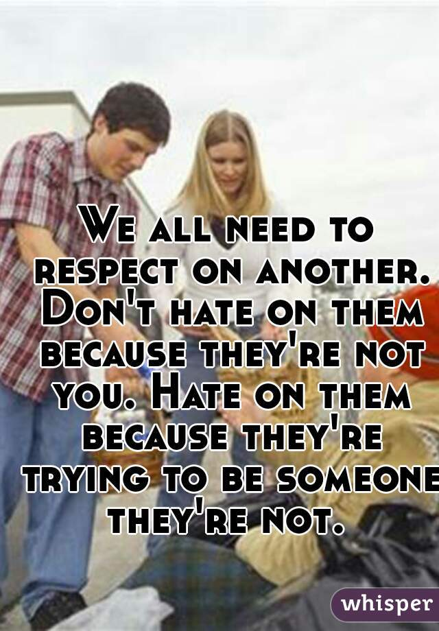 We all need to respect on another. Don't hate on them because they're not you. Hate on them because they're trying to be someone they're not.