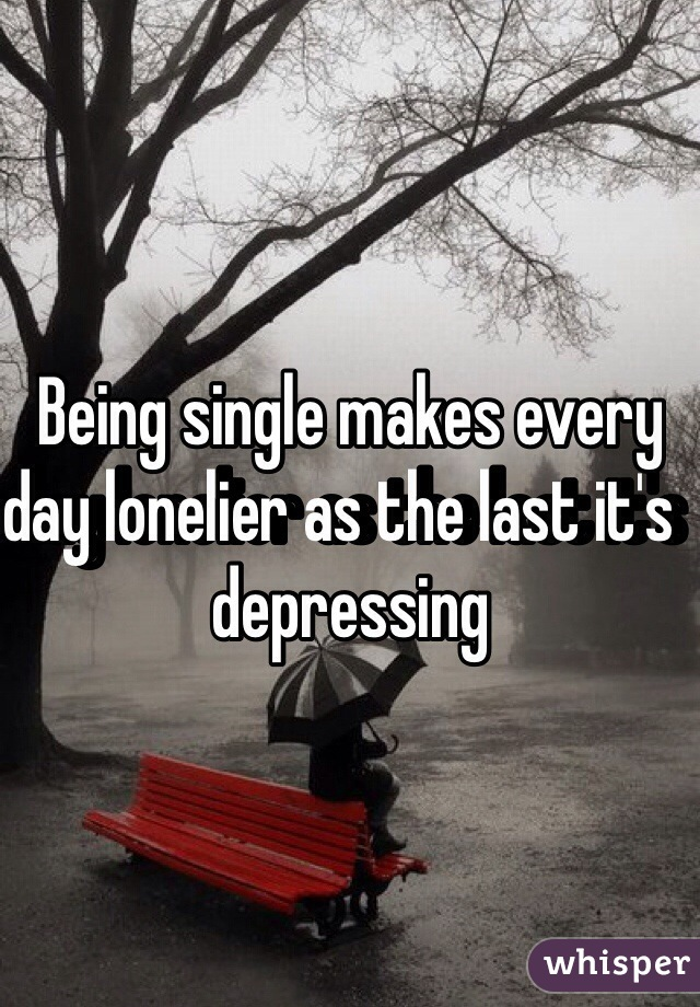 Being single makes every day lonelier as the last it's  depressing