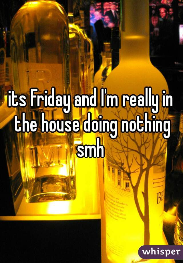 its Friday and I'm really in the house doing nothing smh