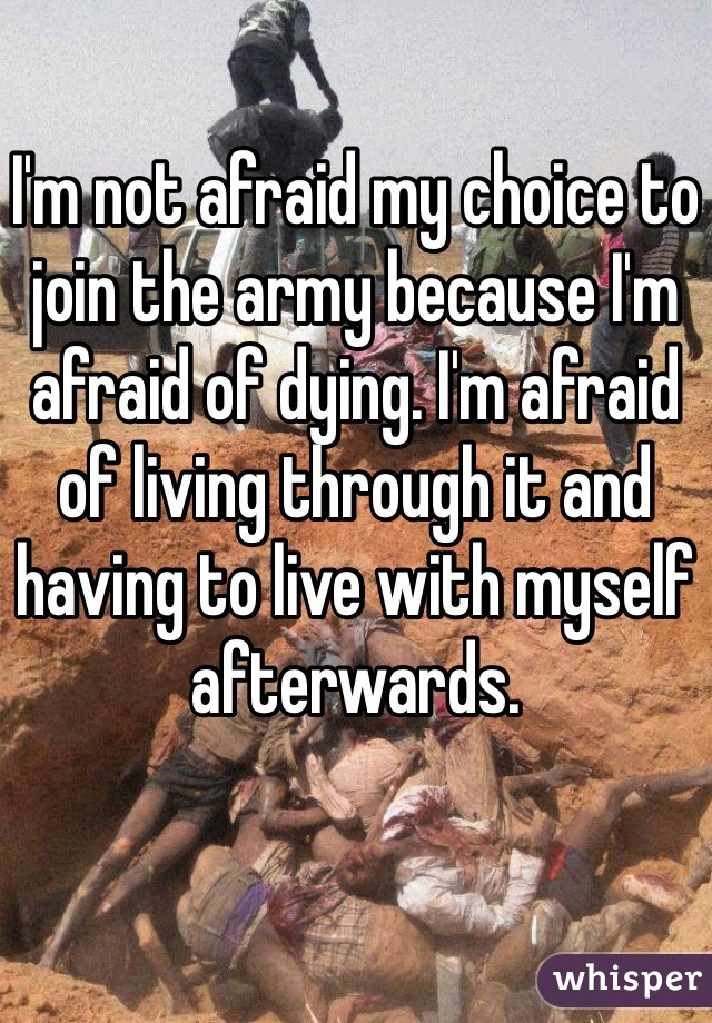 I'm not afraid my choice to join the army because I'm afraid of dying. I'm afraid of living through it and having to live with myself afterwards.