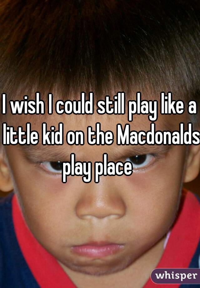 I wish I could still play like a little kid on the Macdonalds play place
