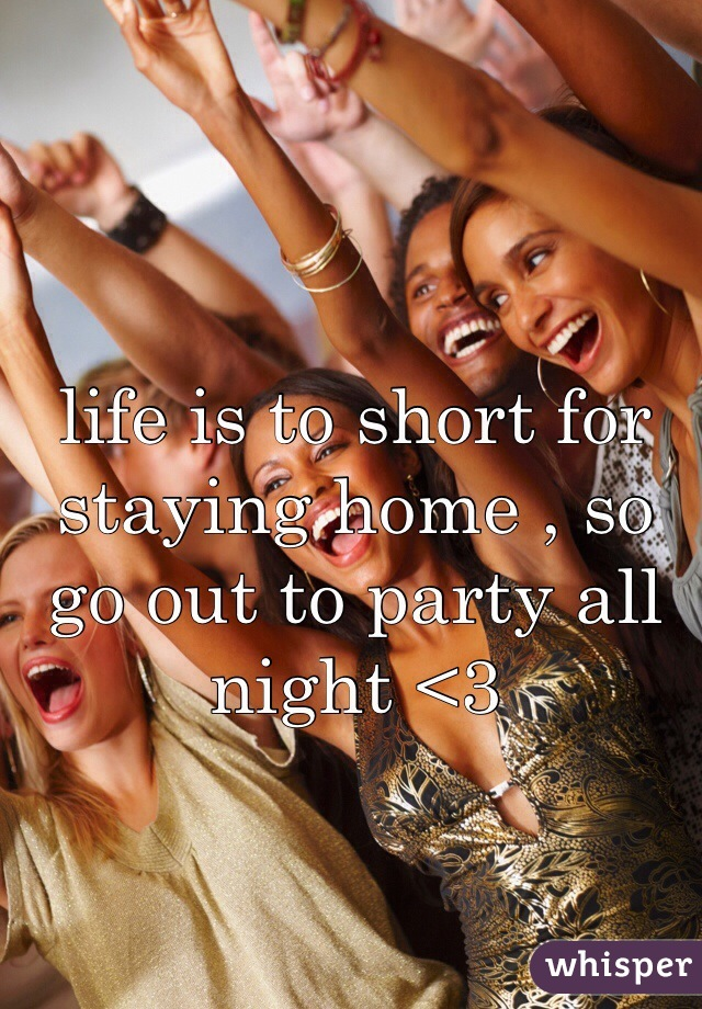 life is to short for staying home , so go out to party all night <3