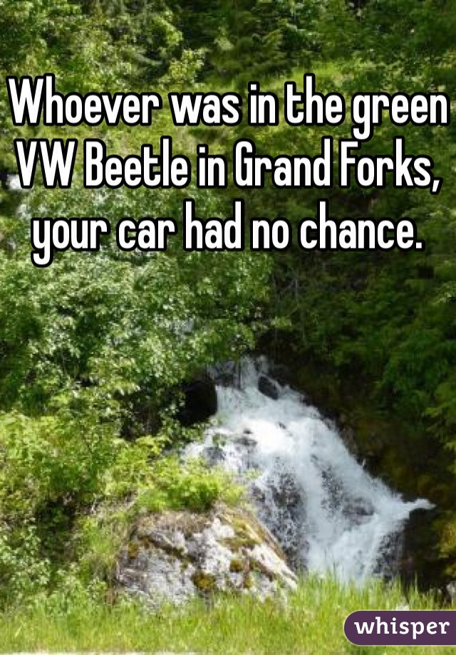 Whoever was in the green VW Beetle in Grand Forks, your car had no chance.