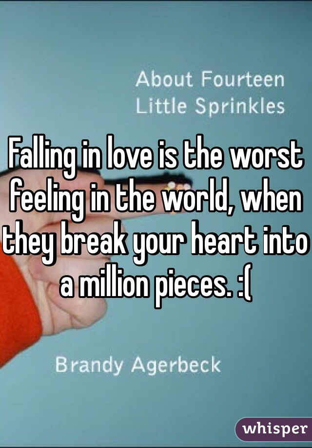 Falling in love is the worst feeling in the world, when they break your heart into a million pieces. :(