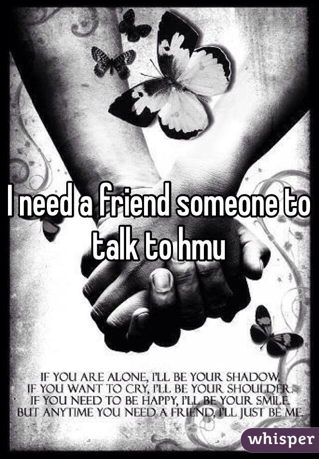 I need a friend someone to talk to hmu
