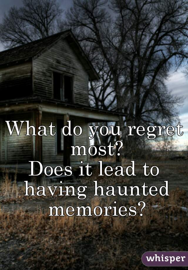 What do you regret most? Does it lead to having haunted memories?