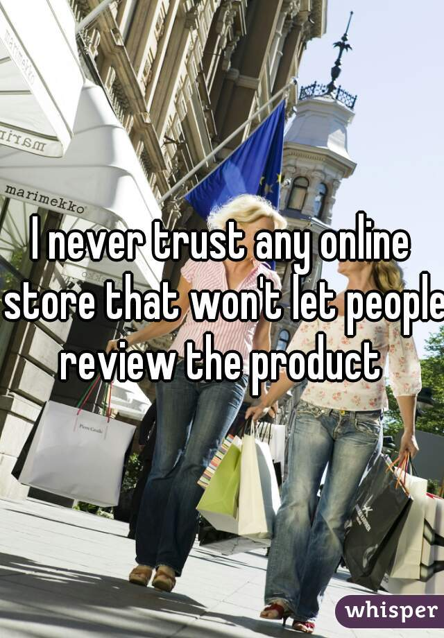 I never trust any online store that won't let people review the product