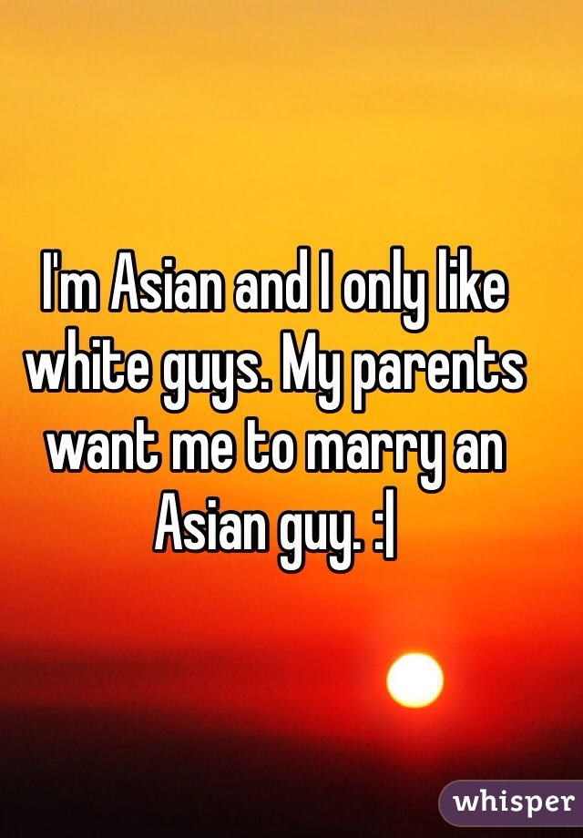 I'm Asian and I only like white guys. My parents want me to marry an Asian guy. :|