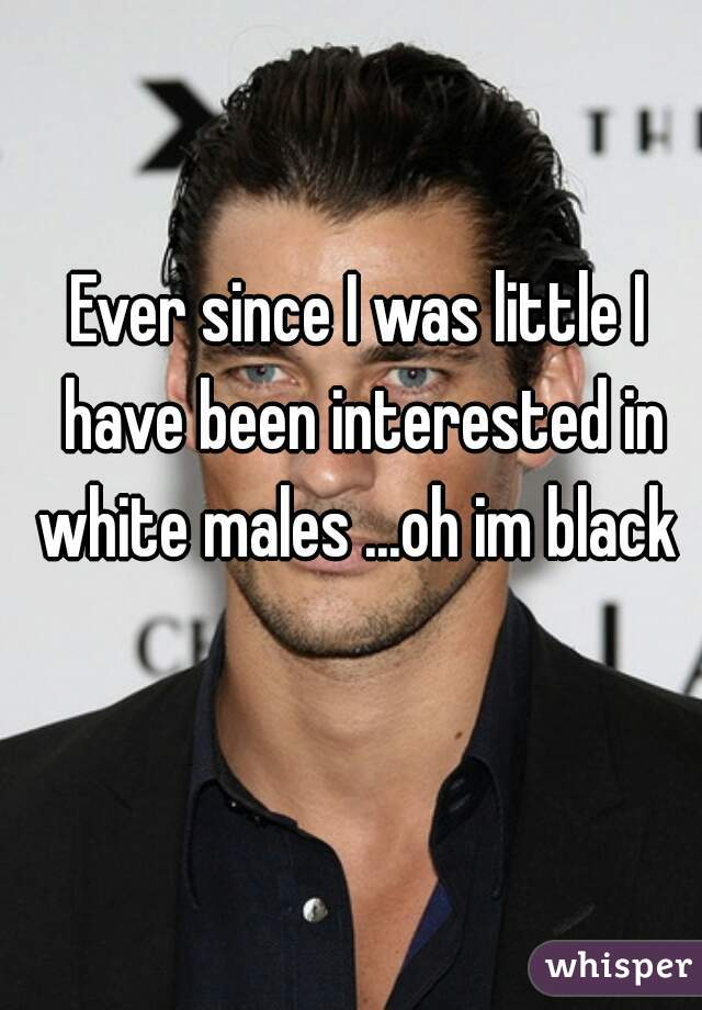 Ever since I was little I have been interested in white males ...oh im black