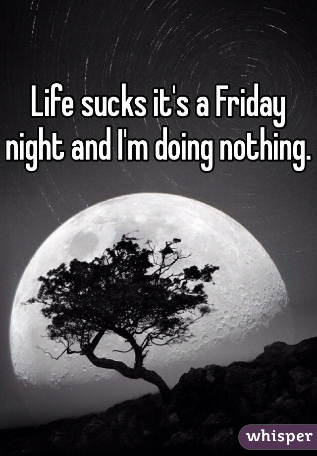 Life sucks it's a Friday night and I'm doing nothing.