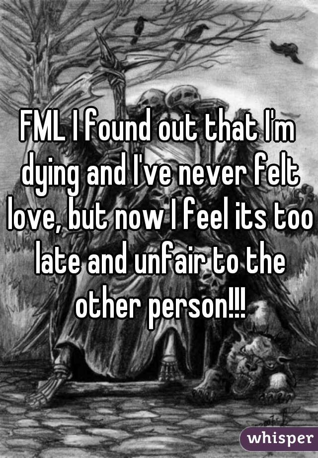 FML I found out that I'm dying and I've never felt love, but now I feel its too late and unfair to the other person!!!