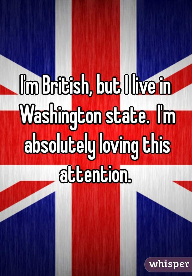 I'm British, but I live in Washington state.  I'm absolutely loving this attention.