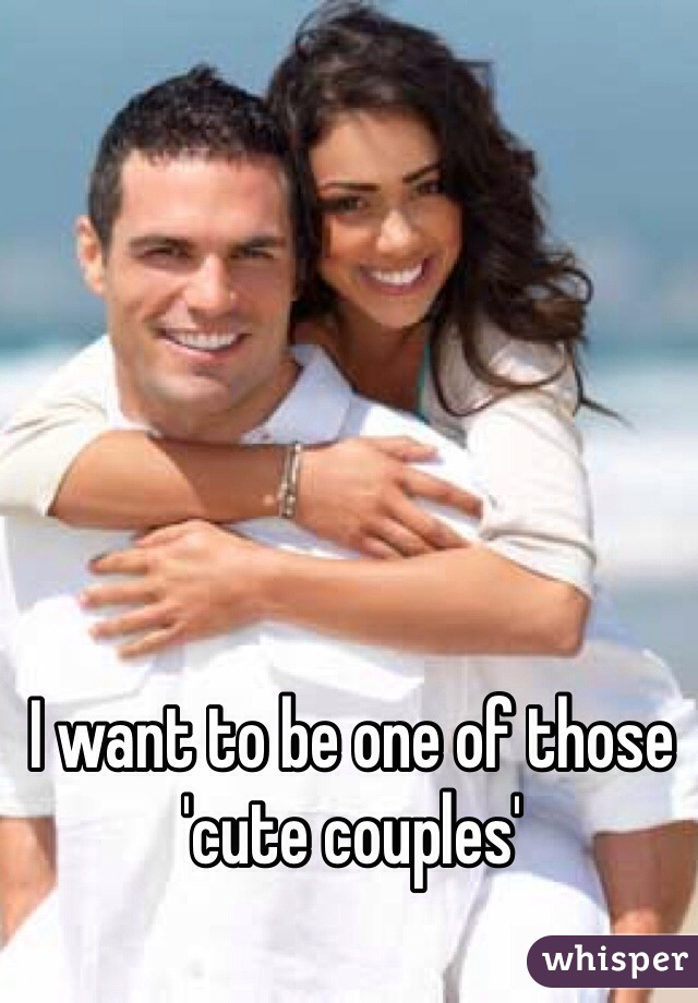 I want to be one of those 'cute couples'