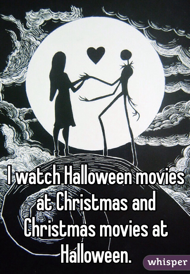 I watch Halloween movies at Christmas and Christmas movies at Halloween.