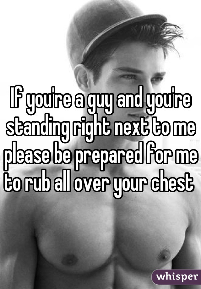 If you're a guy and you're standing right next to me please be prepared for me to rub all over your chest