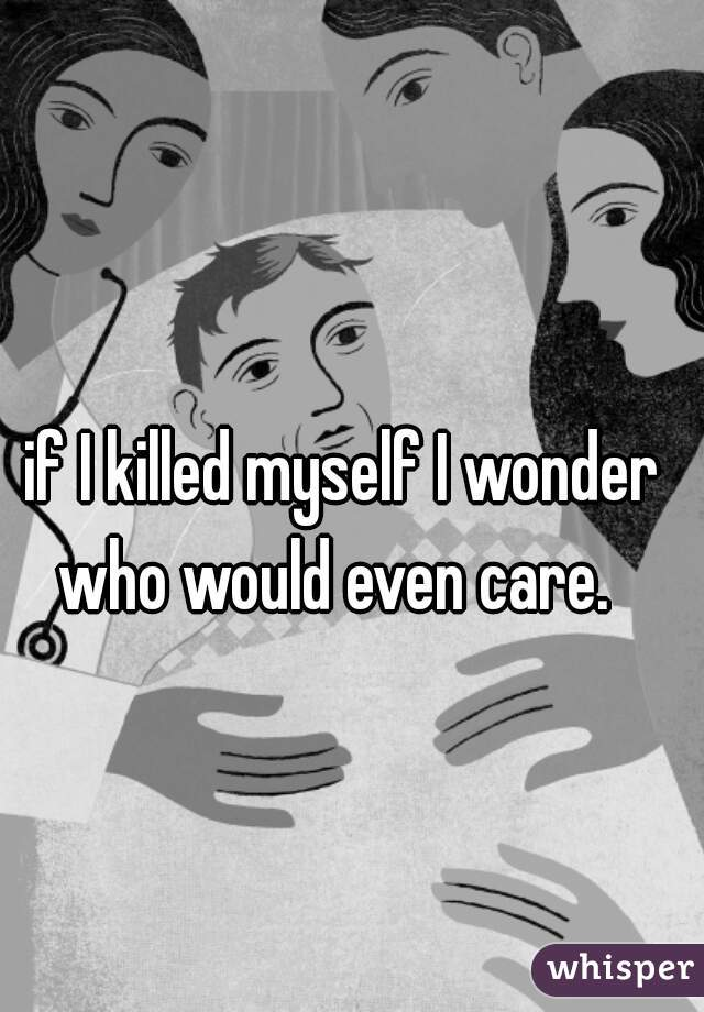 if I killed myself I wonder who would even care.
