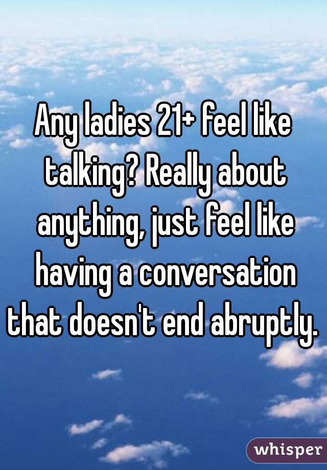 Any ladies 21+ feel like talking? Really about anything, just feel like having a conversation that doesn't end abruptly.