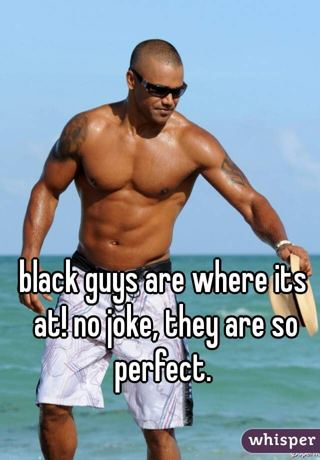 black guys are where its at! no joke, they are so perfect.