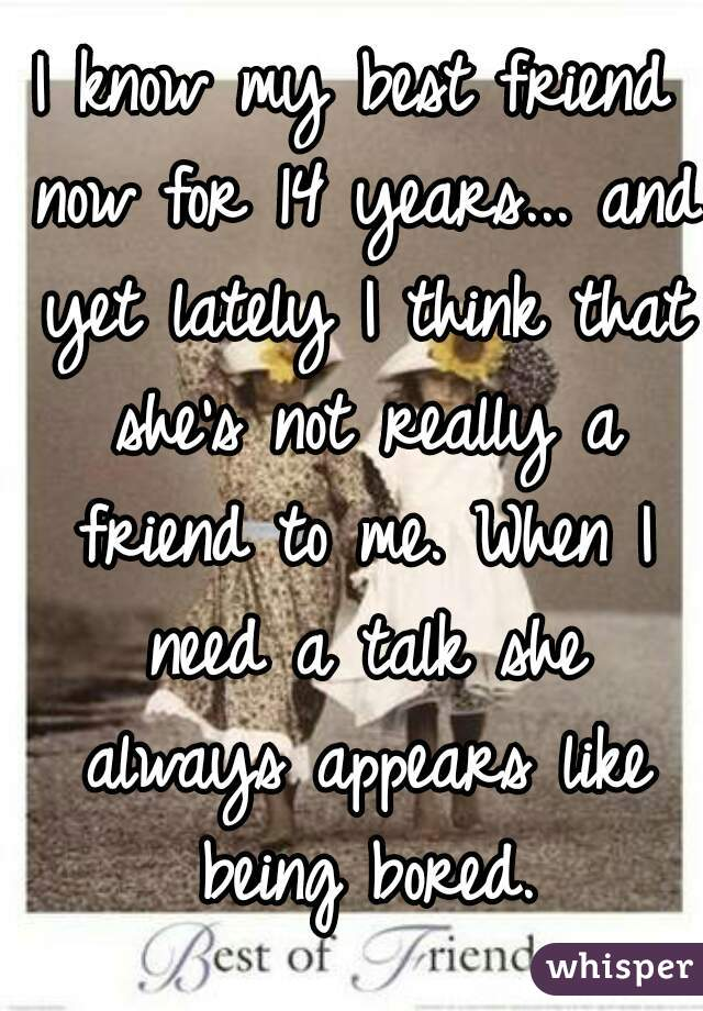 I know my best friend now for 14 years... and yet lately I think that she's not really a friend to me. When I need a talk she always appears like being bored.
