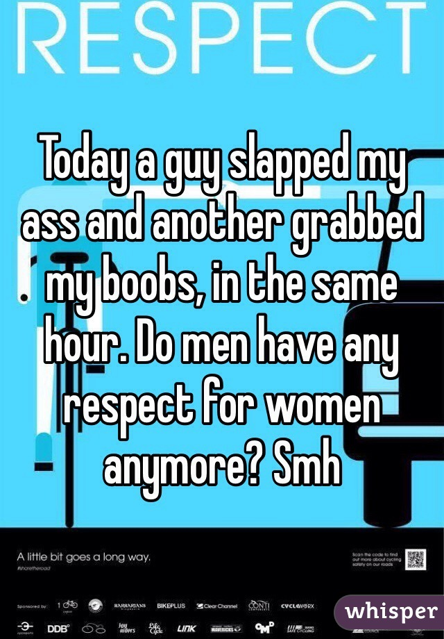 Today a guy slapped my ass and another grabbed my boobs, in the same hour. Do men have any respect for women anymore? Smh