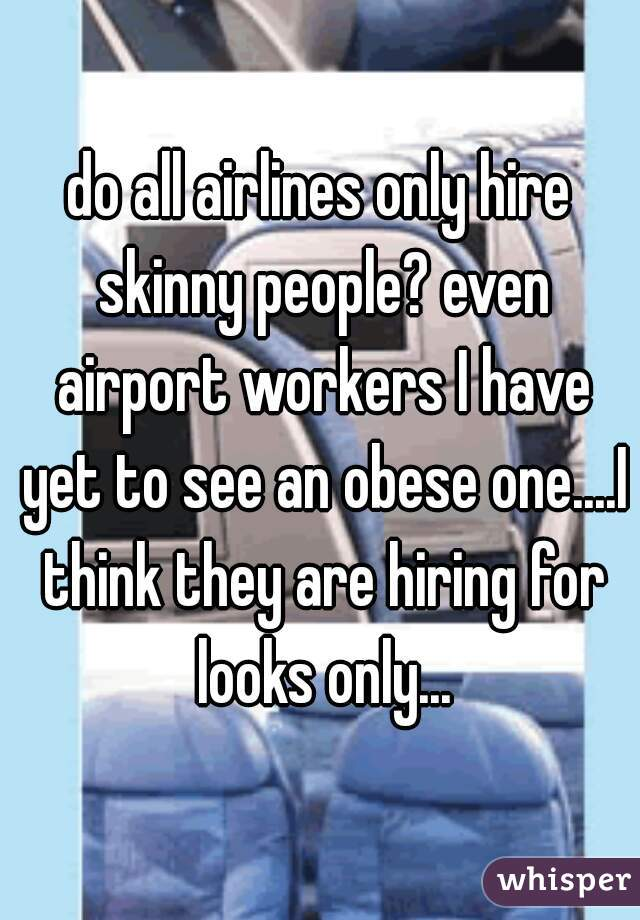 do all airlines only hire skinny people? even airport workers I have yet to see an obese one....I think they are hiring for looks only...