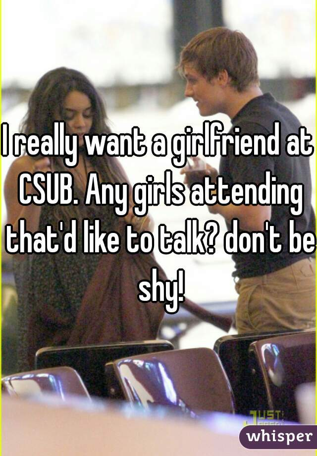 I really want a girlfriend at CSUB. Any girls attending that'd like to talk? don't be shy!