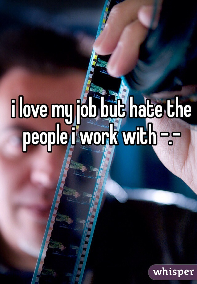 i love my job but hate the people i work with -.-