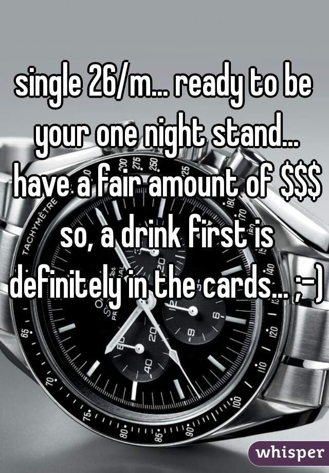 single 26/m... ready to be your one night stand... have a fair amount of $$$ so, a drink first is definitely in the cards... ;-)