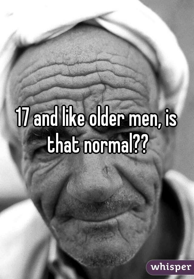 17 and like older men, is that normal??