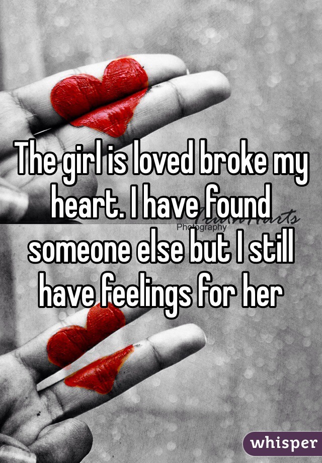 The girl is loved broke my heart. I have found someone else but I still have feelings for her
