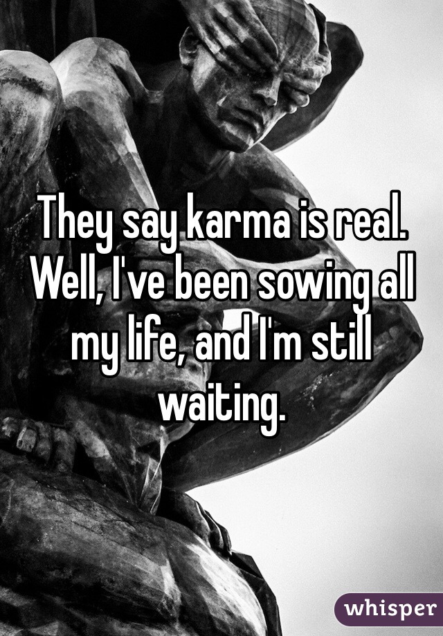 They say karma is real. Well, I've been sowing all my life, and I'm still waiting.