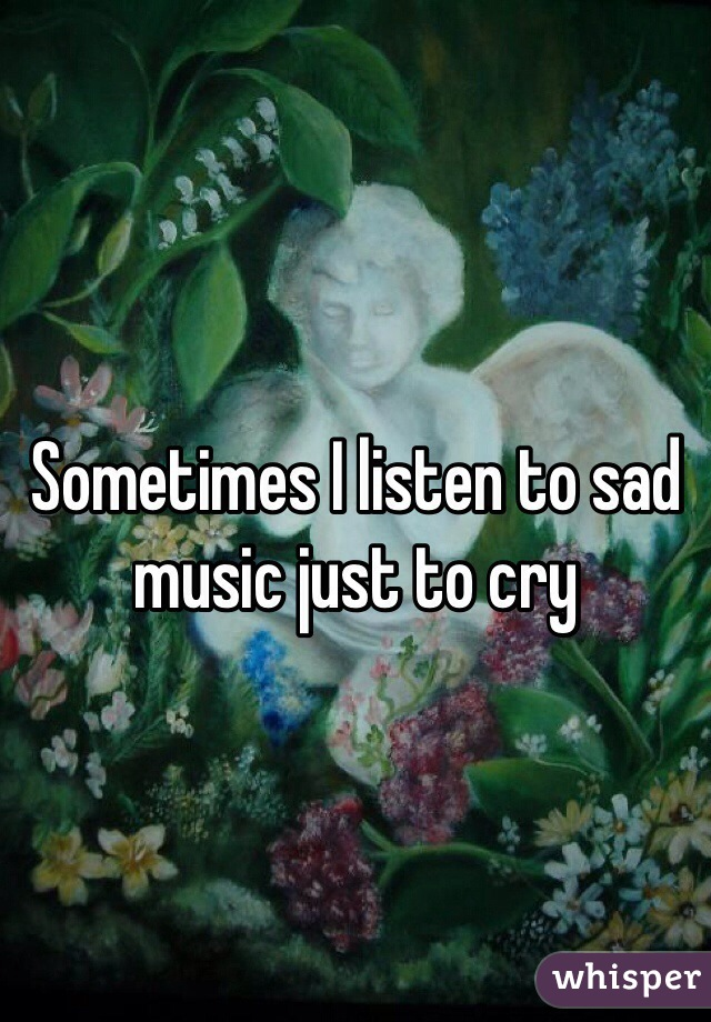 Sometimes I listen to sad music just to cry