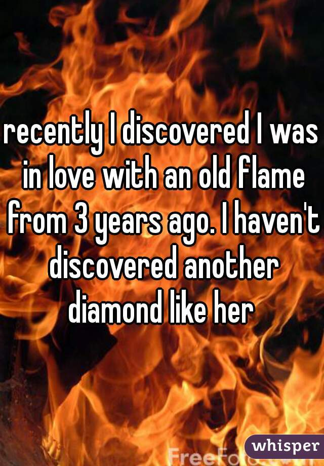recently I discovered I was in love with an old flame from 3 years ago. I haven't discovered another diamond like her